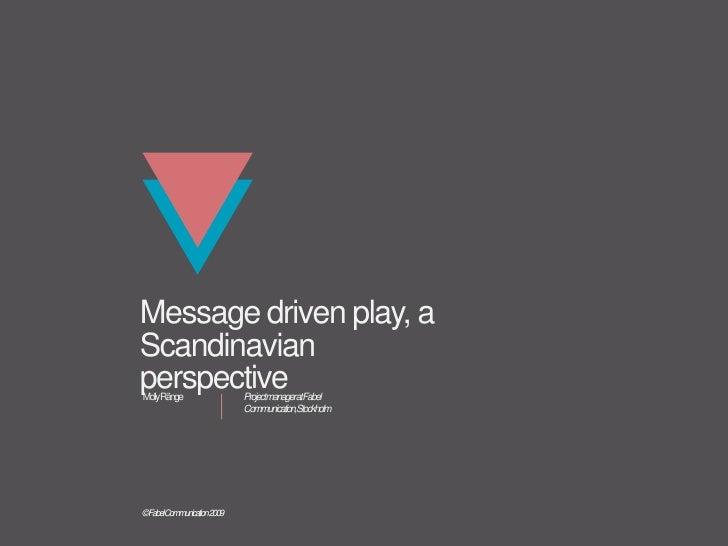 Message driven play, a Scandinavian perspective<br />Project manager at Fabel <br />Communication, Stockholm<br />Molly Rä...