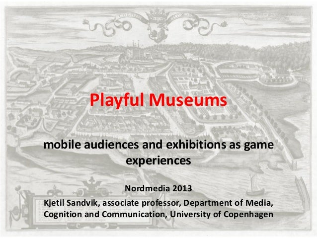 Playful Museums mobile audiences and exhibitions as game experiences Nordmedia 2013 Kjetil Sandvik, associate professor, D...