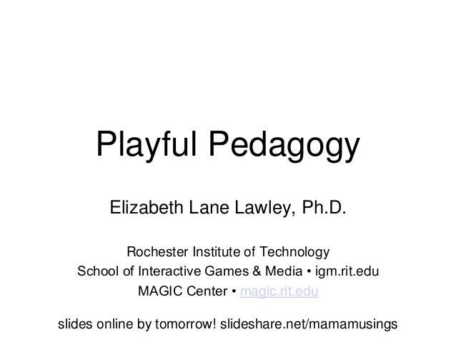 Playful PedagogyElizabeth Lane Lawley, Ph.D.Rochester Institute of TechnologySchool of Interactive Games & Media • igm.rit...
