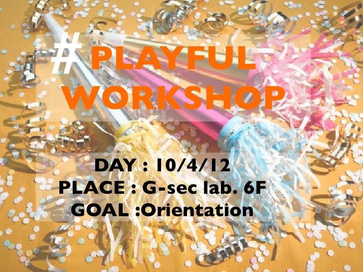 # PLAYFUL WORKSHOP    DAY : 10/4/12 PLACE : G-sec lab. 6F  GOAL :Orientation
