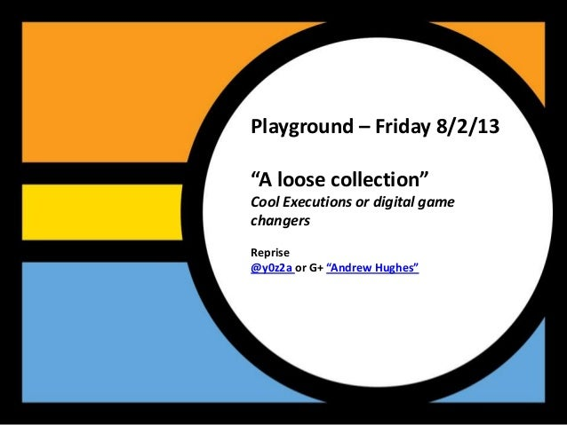 "Playground – Friday 8/2/13""A loose collection""Cool Executions or digital gamechangersReprise@y0z2a or G+ ""Andrew Hughes"""