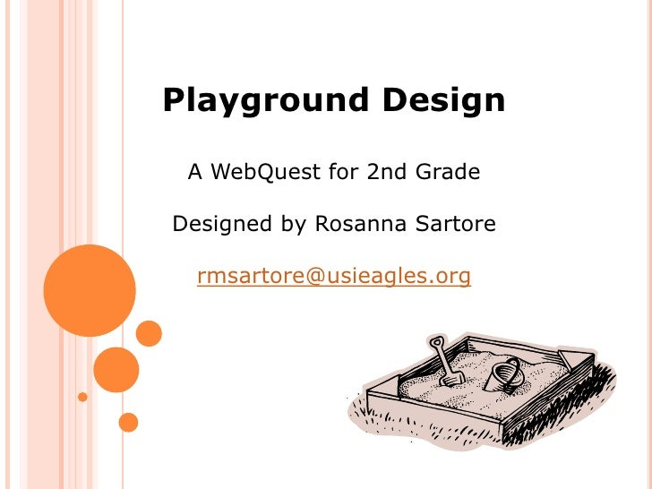 Playground Design   A WebQuest for 2nd Grade  Designed by Rosanna Sartore    rmsartore@usieagles.org
