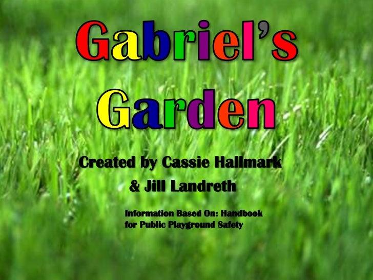 Gabriel'sGarden<br />Created by Cassie Hallmark<br /> & Jill Landreth<br />Information Based On: Handbook for Public Playg...