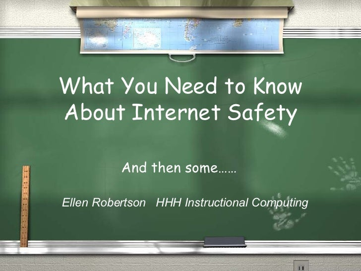 What You Need to Know About Internet Safety And then some…… Ellen Robertson  HHH Instructional Computing