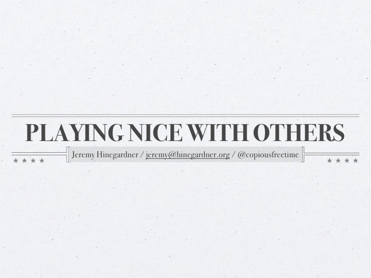 PLAYING NICE WITH OTHERS    Jeremy Hinegardner / jeremy@hinegardner.org / @copiousfreetime