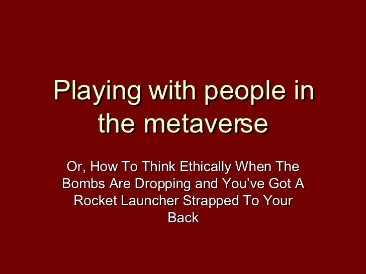 Playing with people in the metaverse Or, How To Think Ethically When The Bombs Are Dropping and You've Got A Rocket Launch...