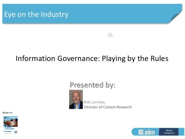 Market Intelligence Based on: Information Governance: Playing by the Rules Presented by: Bob Larrivee, Director of Custom ...
