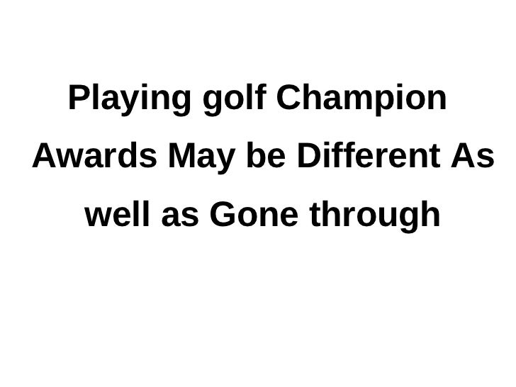 Playing golf ChampionAwards May be Different As   well as Gone through