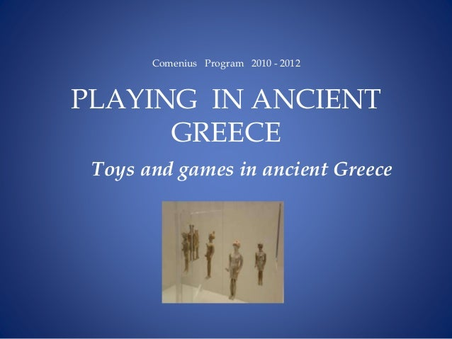 Comenius Program 2010 - 2012 PLAYING IN ANCIENT GREECE Toys and games in ancient Greece