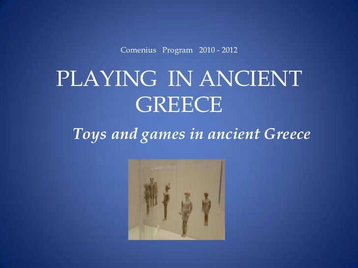 Comenius Program 2010 - 2012PLAYING IN ANCIENT      GREECE Toys and games in ancient Greece