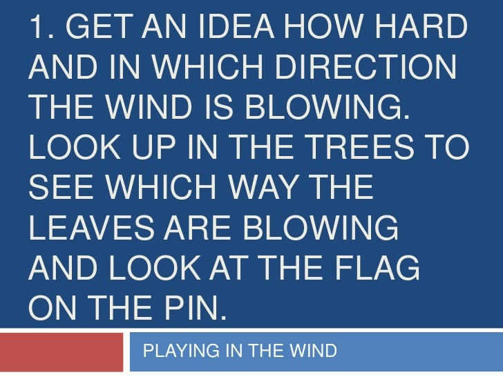 1. Get an idea how hard and in which direction the wind is blowing. look up in the trees to see which way the leaves are b...