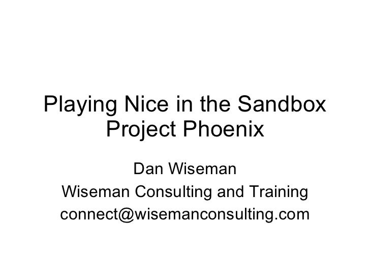 Playing Nice in the Sandbox Project Phoenix Dan Wiseman Wiseman Consulting and Training [email_address]