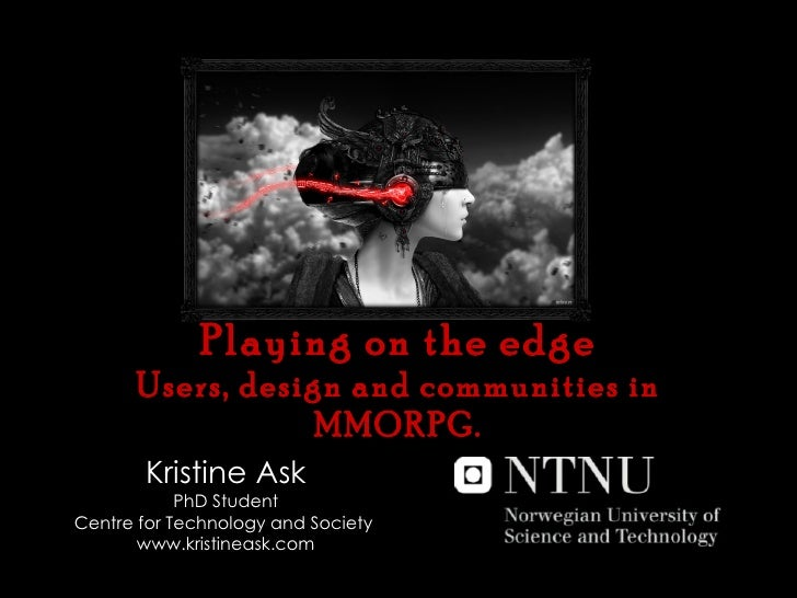 Playing on the edge Users, design and communities in MMORPG. Kristine Ask PhD Student Centre for Technology and Society  w...