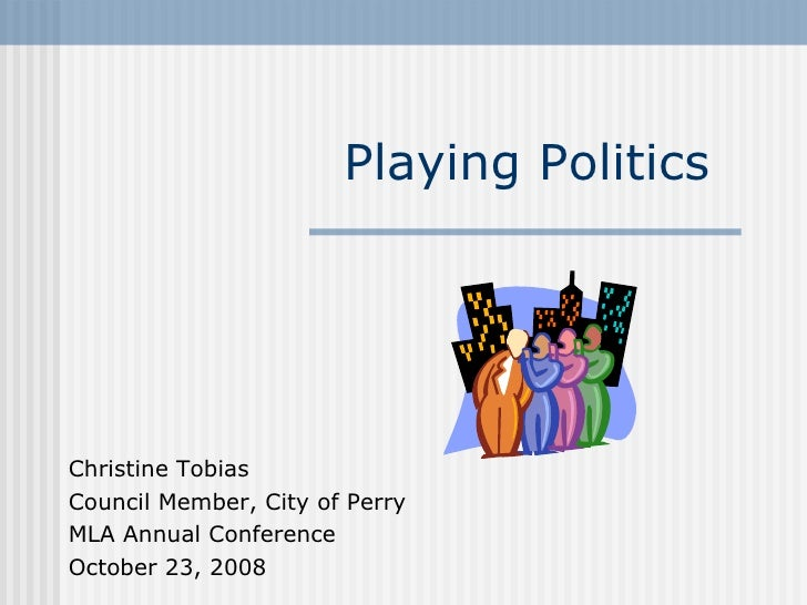 Playing Politics Christine Tobias Council Member, City of Perry MLA Annual Conference October 23, 2008