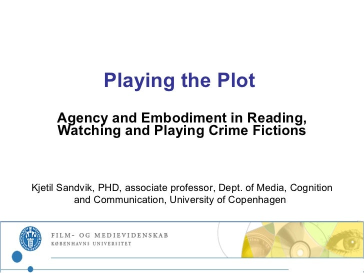 Playing the Plot  Agency and Embodiment in Reading, Watching and Playing Crime Fictions Kjetil Sandvik, PHD,  associate pr...