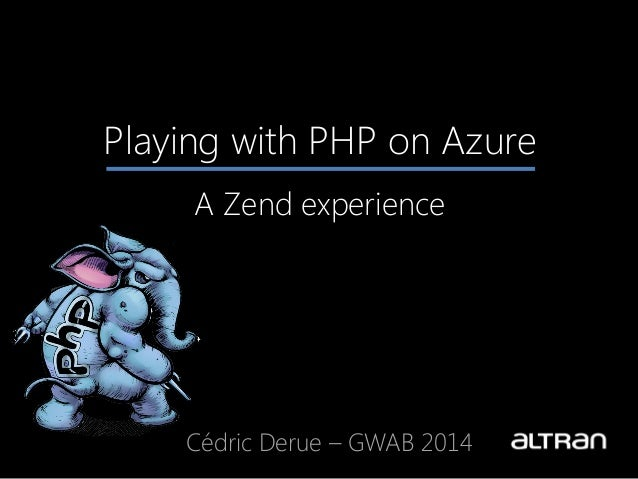 Playing with PHP on Azure A Zend experience Cédric Derue – GWAB 2014