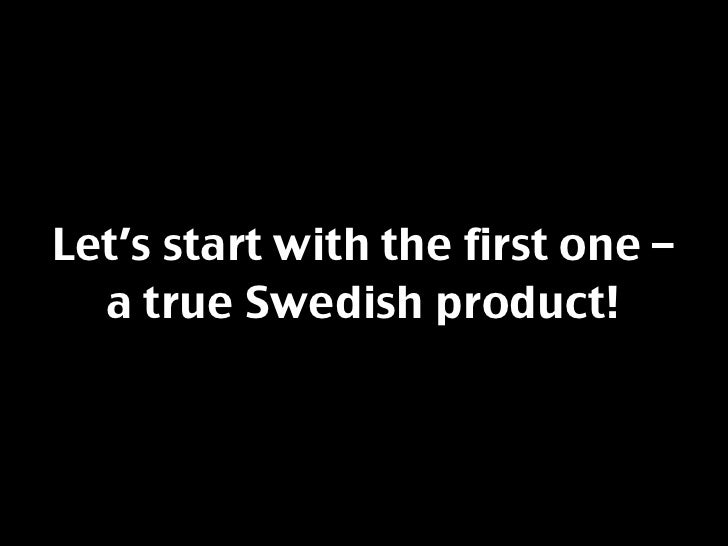 Let's start with the first one –   a true Swedish product!
