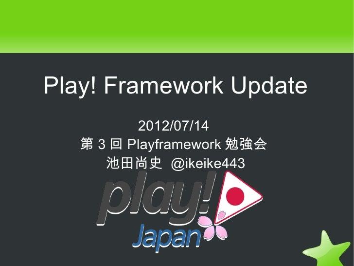 Play! Framework Update          2012/07/14   第 3 回 Playframework 勉強会      池田尚史 @ikeike443