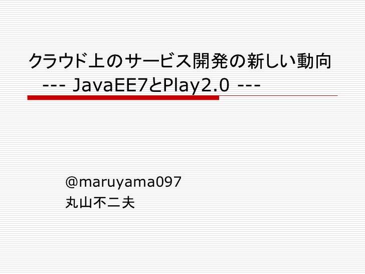 クラウド上のサービス開発の新しい動向 --- JavaEE7とPlay2.0 ---