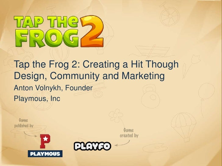 Tap the Frog 2: Creating a Hit ThoughDesign, Community and MarketingAnton Volnykh, FounderPlaymous, Inc
