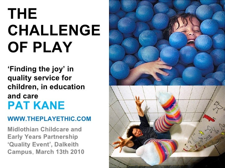 THE CHALLENGE OF PLAY PAT KANE WWW.THEPLAYETHIC.COM Midlothian Childcare and Early Years Partnership 'Quality Event', Dalk...