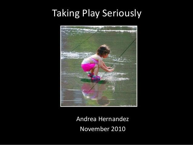 Taking Play Seriously Andrea Hernandez November 2010