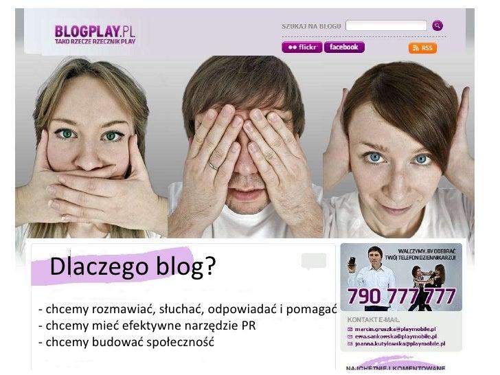 Dlaczego blog?<br />- chcemy rozmawiać, słuchać, odpowiadać i pomagać- chcemy mieć efektywne narzędzie PR- chcemy budować ...