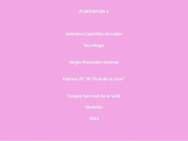 """PLAYSTATION 4 Valentina Castrillón González           Tecnología   Sergio Alexander JiménezFebrero 25 """"AL Final de la clas..."""