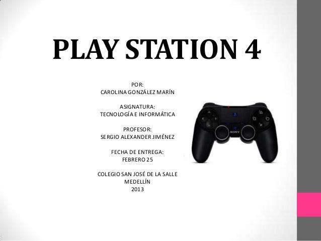 PLAY STATION 4              POR:    CAROLINA GONZÁLEZ MARÍN         ASIGNATURA:   TECNOLOGÍA E INFORMÁTICA            PROF...