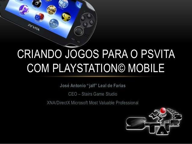 "CRIANDO JOGOS PARA O PSVITA COM PLAYSTATION© MOBILE           José Antonio ""jalf"" Leal de Farias                CEO – Stai..."