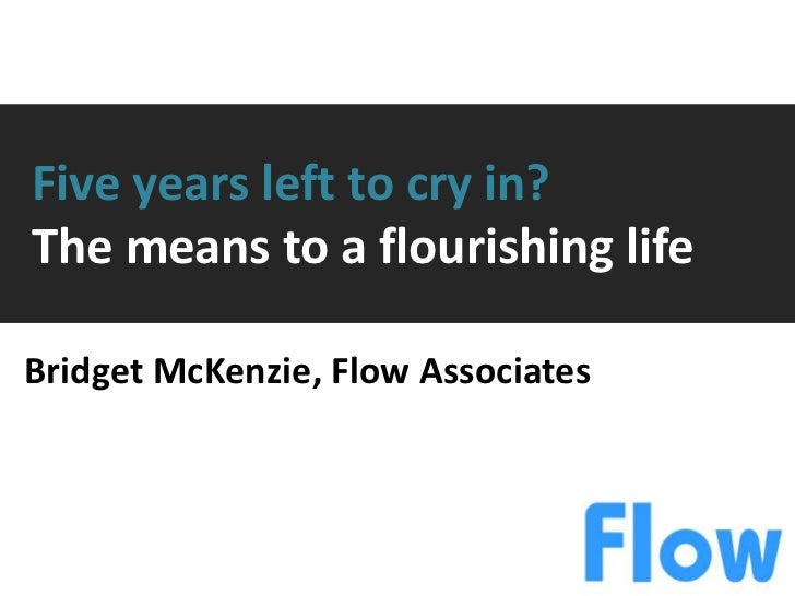 Five years left to cry in?The means to a flourishing lifeBridget McKenzie, Flow Associates
