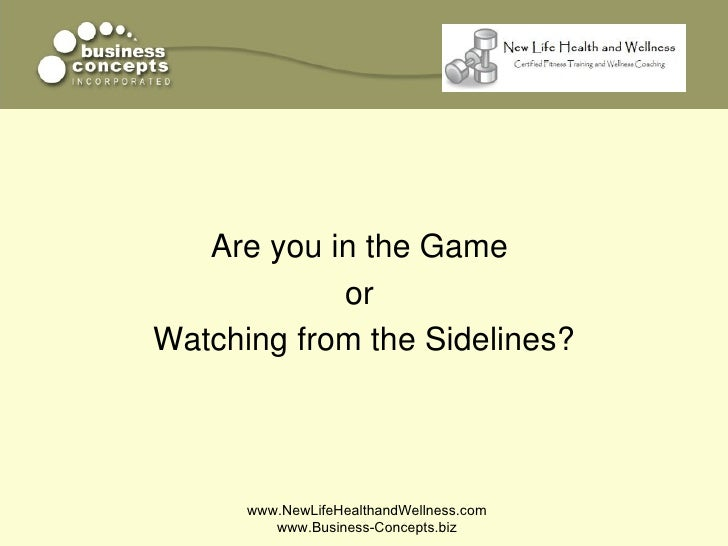 Are you in the Game            orWatching from the Sidelines?      www.NewLifeHealthandWellness.com         www.Business-C...