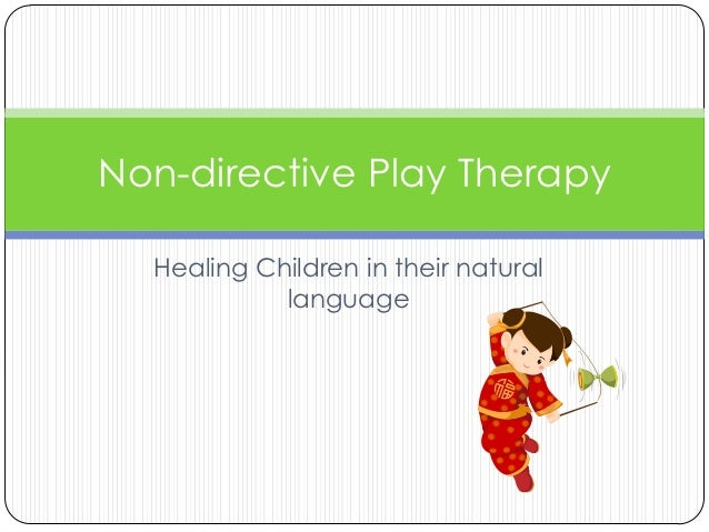 Non-directive Play Therapy  Healing Children in their natural            language