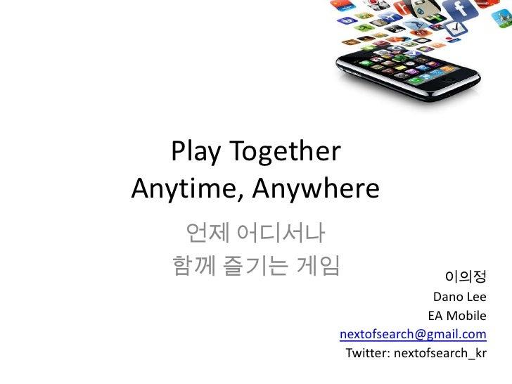 Play TogetherAnytime, Anywhere   언제 어디서나  함께 즐기는 게임                     이의정                              Dano Lee         ...