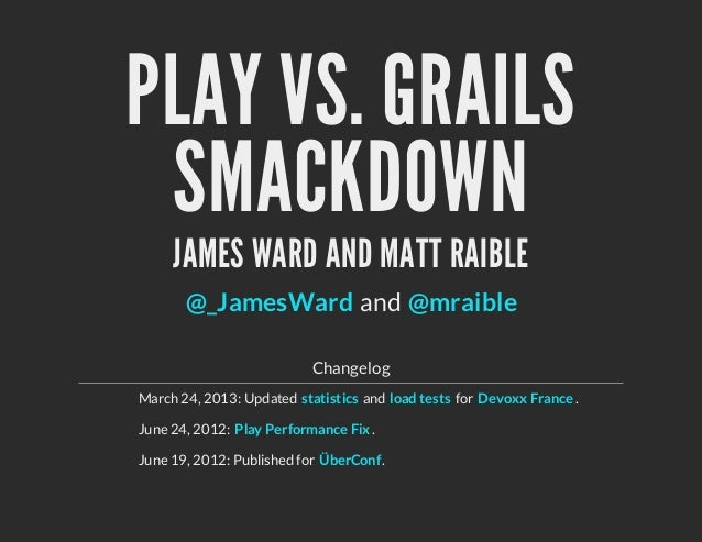 PLAY VS. GRAILSSMACKDOWNJAMES WARD AND MATT RAIBLEandChangelogMarch 24, 2013: Updated and for .June 24, 2012: .June 19, 20...