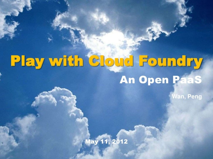 Play with Cloud Foundry                 An Open PaaS                        Wan, Peng        May 11, 2012