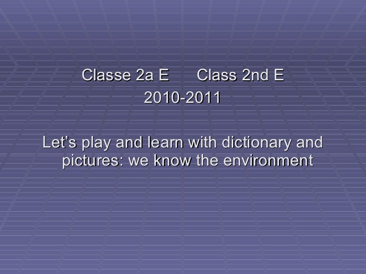 <ul><li>Classe 2a E  Class 2nd E </li></ul><ul><li>2010-2011 </li></ul><ul><li>Let's play and learn with dictionary and pi...