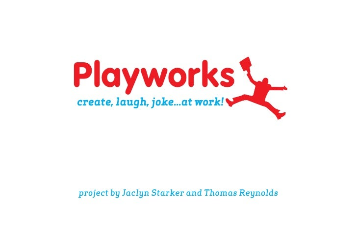 Playworks create, laugh, joke...at work!     project by Jaclyn Starker and Thomas Reynolds