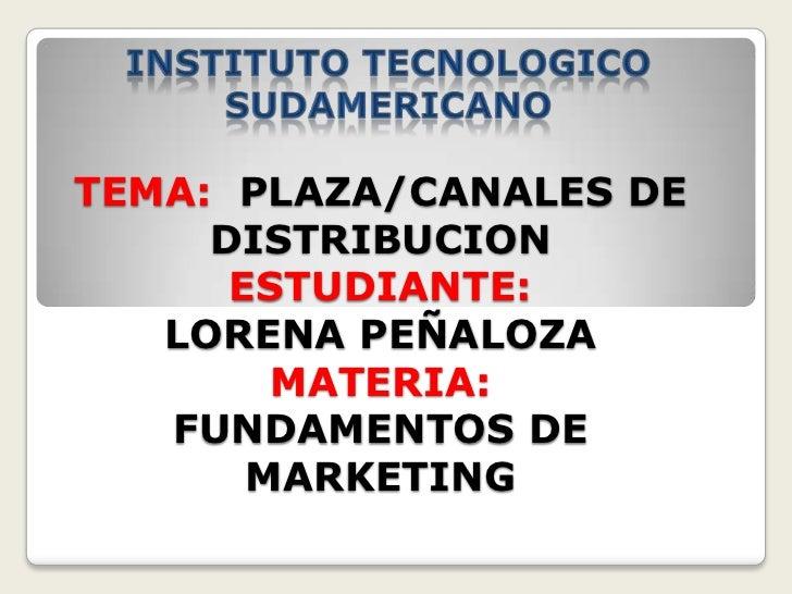 INSTITUTO TECNOLOGICO <br />SUDAMERICANO<br />TEMA:PLAZA/CANALES DE DISTRIBUCIONESTUDIANTE: LORENA PEÑALOZAMATERIA:     FU...