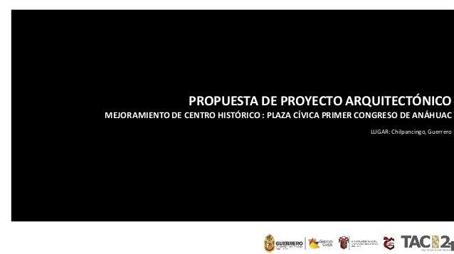 PROPUESTA DE PROYECTO ARQUITECTÓNICO MEJORAMIENTO DE CENTRO HISTÓRICO : PLAZA CÍVICA PRIMER CONGRESO DE ANÁHUAC LUGAR: Chi...