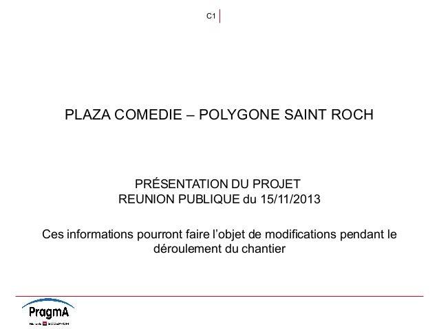 C1  PLAZA COMEDIE – POLYGONE SAINT ROCH  PRÉSENTATION DU PROJET REUNION PUBLIQUE du 15/11/2013 Ces informations pourront f...