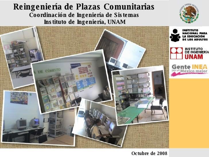 Reingeniería de Plazas Comunitarias Coordinación de Ingeniería de Sistemas Instituto de Ingeniería, UNAM Octubre de 2008