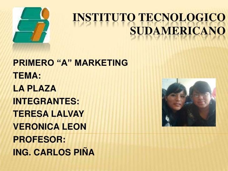 "INSTITUTO TECNOLOGICOSUDAMERICANO<br />PRIMERO ""A"" MARKETING<br />TEMA:<br />LA PLAZA<br />INTEGRANTES:<br />TERESA LALVAY..."
