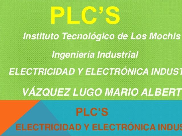 PLC'SVÁZQUEZ LUGO MARIO ALBERTOELECTRICIDAD Y ELECTRÓNICA INDUSPLC'SInstituto Tecnológico de Los MochisIngeniería Industri...