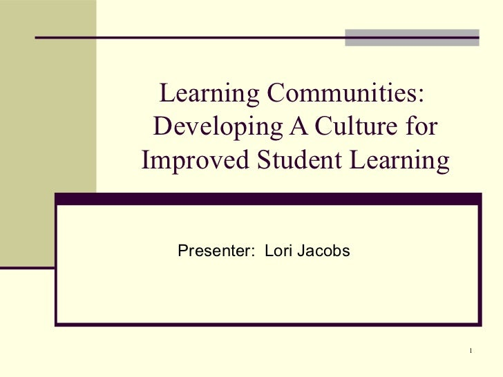 Learning Communities: Developing A Culture forImproved Student Learning  Presenter: Lori Jacobs                            1