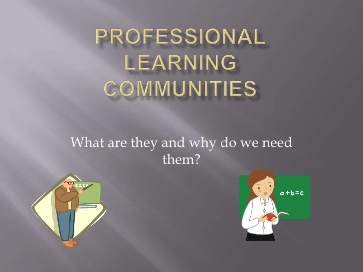 PROFESSIONALLEARNINGCOMMUNITIEs<br />What are they and why do we need them?<br />