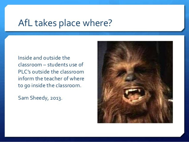AfL takes place where?  Inside and outside the classroom – students use of PLC's outside the classroom inform the teacher ...