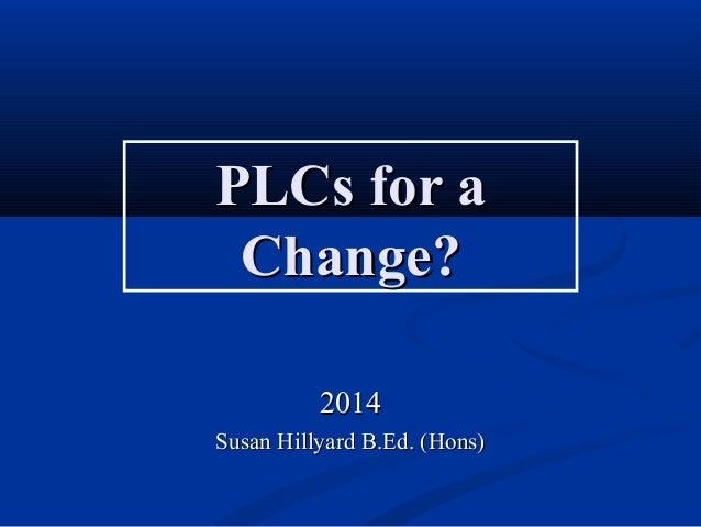 PLCs for aPLCs for a Change?Change? 20142014 Susan Hillyard B.Ed. (Hons)Susan Hillyard B.Ed. (Hons)