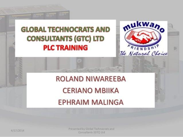 ROLAND NIWAREEBA CERIANO MBIIKA EPHRAIM MALINGA 4/17/2014 Presented by Global Technocrats and Consultants (GTC) Ltd