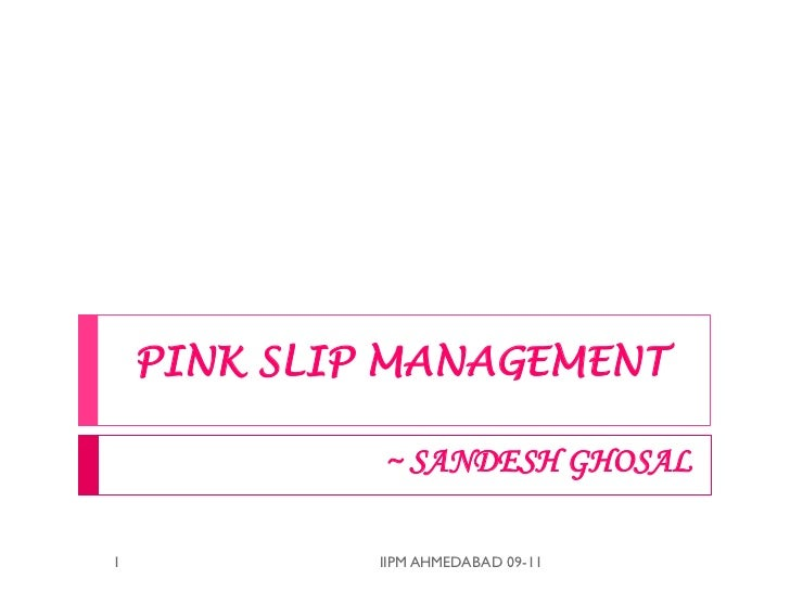 PINK SLIP MANAGEMENT             ~ SANDESH GHOSAL1            IIPM AHMEDABAD 09-11